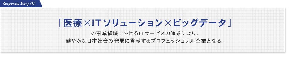 医療×ITソリューション×ビッグデータ」の事業領域におけるITサービスの追求により、 健やかな日本社会の発展に貢献するプロフェッショナル企業となる。