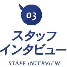 03 スタッフ インタビュー STAFF INTERVIEW