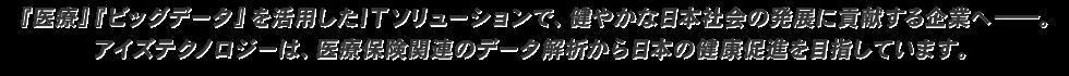 『医療』『ビッグデータ』を活用したITソリューションで、健やかな日本社会の発展に貢献する企業へ―。アイズテクノロジーは、医療保険関連のデータ解析から日本の健康促進を目指しています。