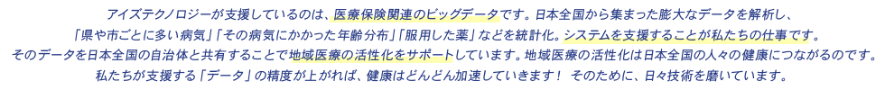 アイズテクノロジーが支援しているのは、医療保険関連のビッグデータです。日本全国から集まった膨大なデータを解析し、「県や市ごとに多い病気」「その病気にかかった年齢分布」「服用した薬」などを統計化。システムを支援することが私たちの仕事です。そのデータを日本全国の自治体と共有することで地域医療の活性化をサポートしています。地域医療の活性化は日本全国の人々の健康につながるのです。私たちが支援する「データ」の精度が上がれば、健康はどんどん加速していきます! そのために、日々技術を磨いています。