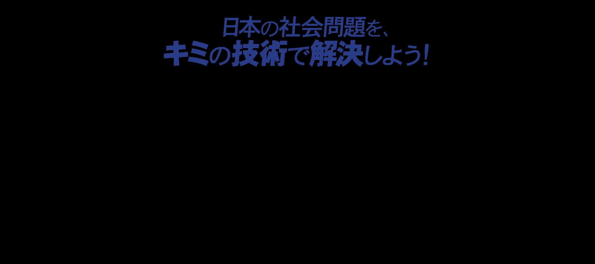 日本の社会問題を、キミの技術で解決しよう!