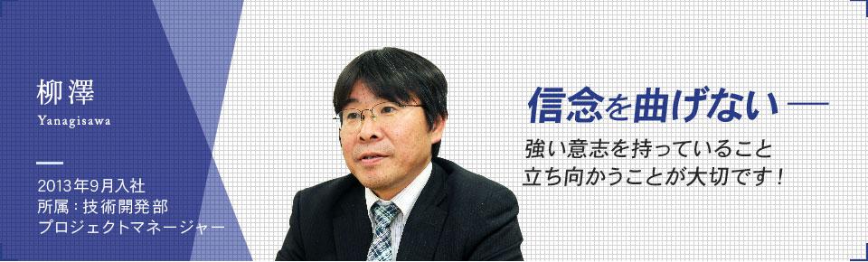 柳澤 Yanagisawa 2013年9月入社 所属 技術開発部 プロジェクトマネージャー